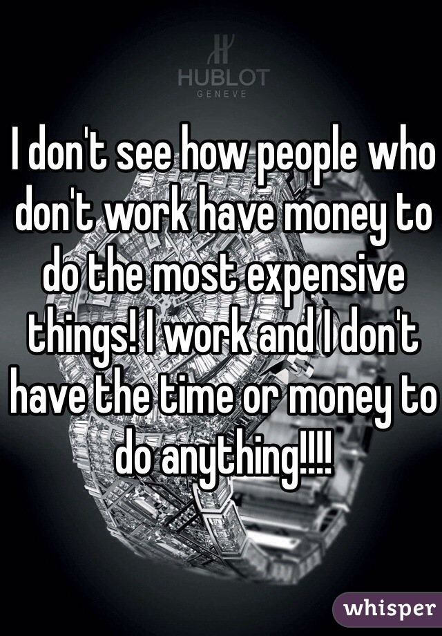 I don't see how people who don't work have money to do the most expensive things! I work and I don't have the time or money to do anything!!!!