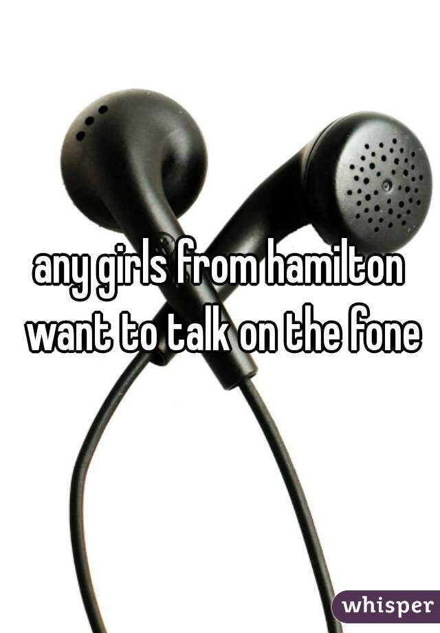 any girls from hamilton want to talk on the fone