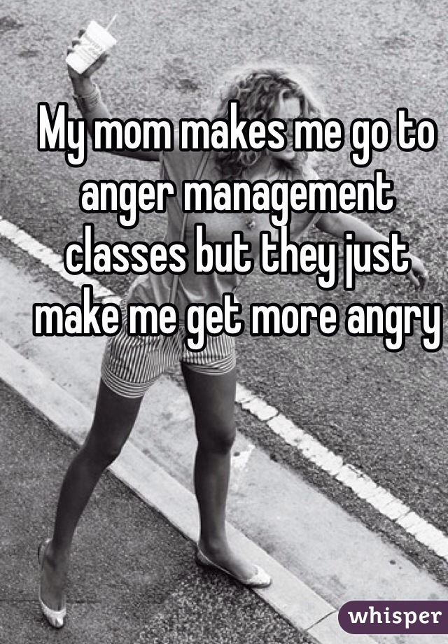 My mom makes me go to anger management classes but they just make me get more angry