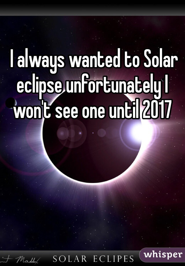 I always wanted to Solar eclipse unfortunately I won't see one until 2017