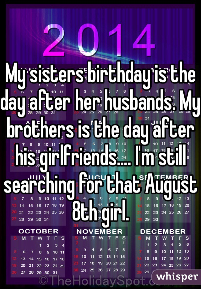 My sisters birthday is the day after her husbands. My brothers is the day after his girlfriends.... I'm still searching for that August 8th girl.