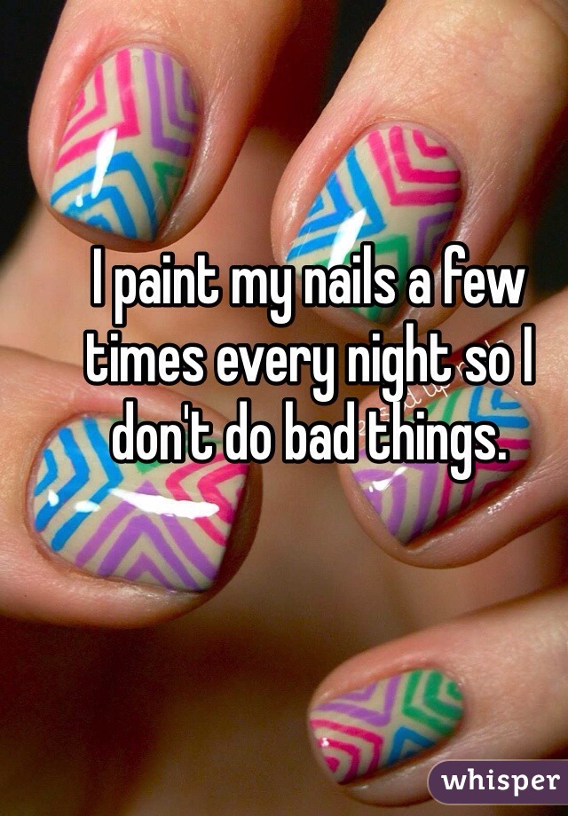 I paint my nails a few times every night so I don't do bad things.
