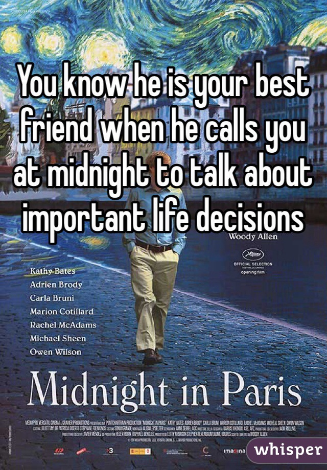 You know he is your best friend when he calls you at midnight to talk about important life decisions