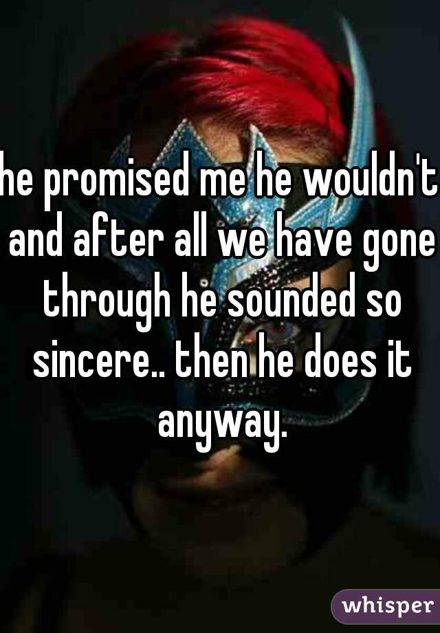 he promised me he wouldn't and after all we have gone through he sounded so sincere.. then he does it anyway.
