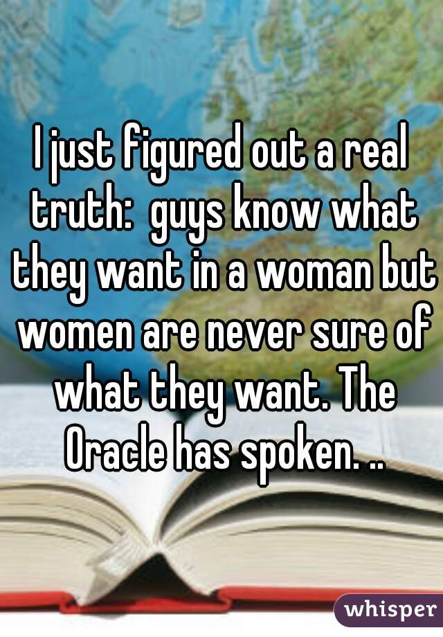 I just figured out a real truth:  guys know what they want in a woman but women are never sure of what they want. The Oracle has spoken. ..