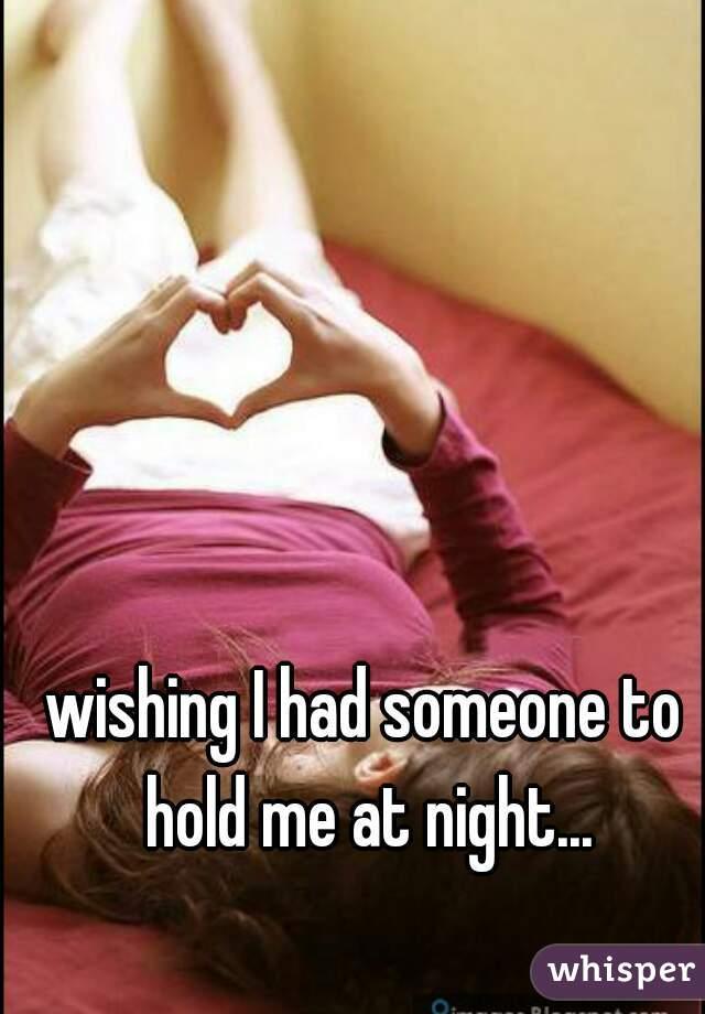 wishing I had someone to hold me at night...