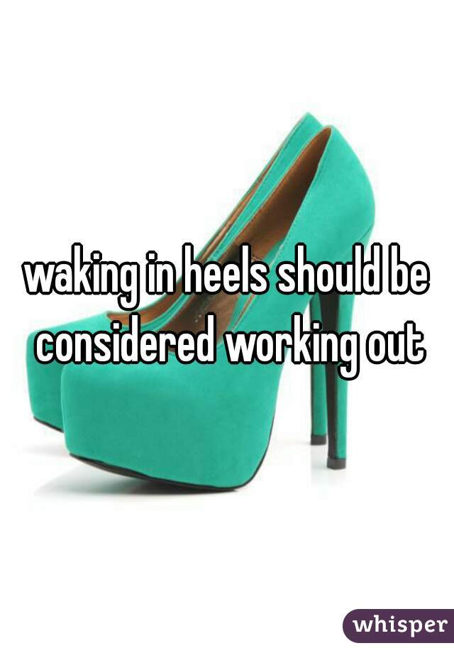 waking in heels should be considered working out