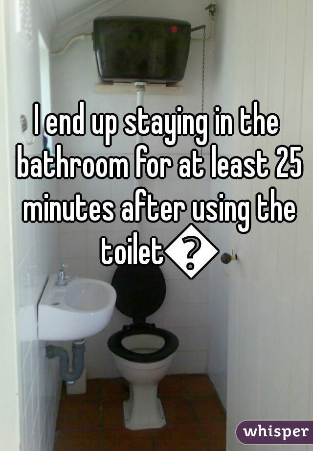 I end up staying in the bathroom for at least 25 minutes after using the toilet🚽