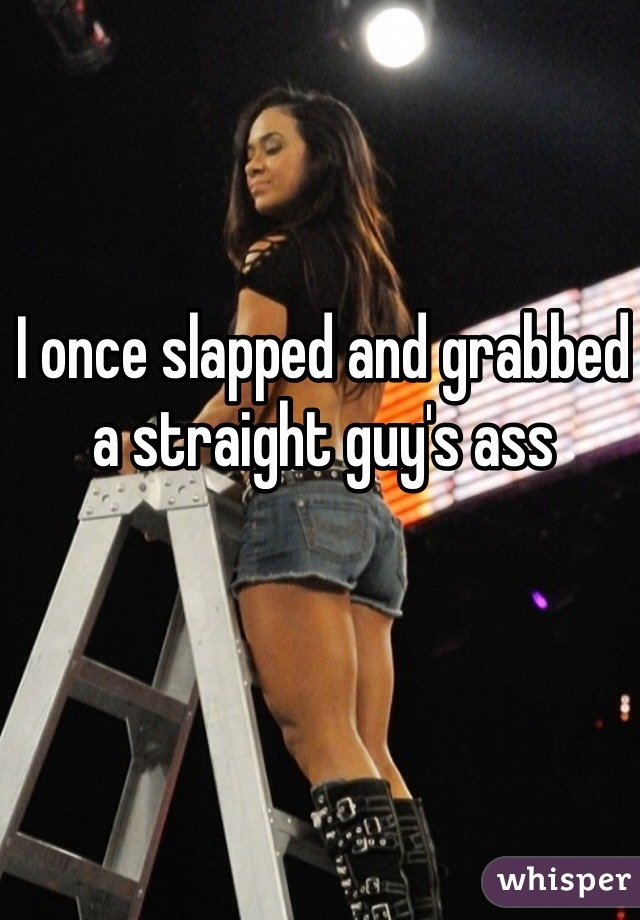 I once slapped and grabbed a straight guy's ass