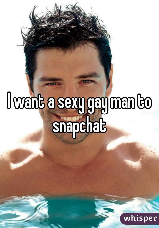 I want a sexy gay man to snapchat