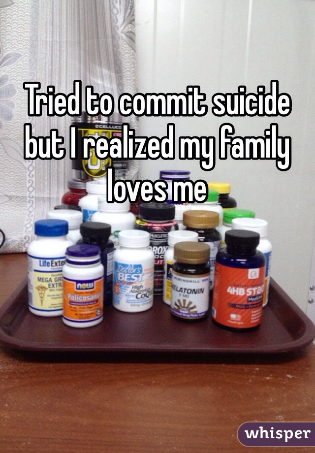 Tried to commit suicide but I realized my family loves me
