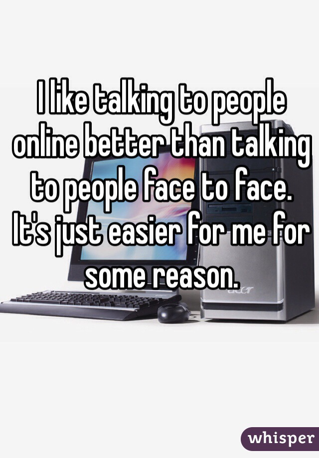 I like talking to people online better than talking to people face to face.    It's just easier for me for some reason.