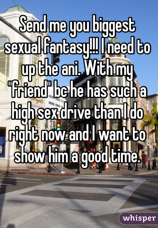 "Send me you biggest sexual fantasy!!! I need to up the ani. With my ""friend"" bc he has such a high sex drive than I do right now and I want to show him a good time."