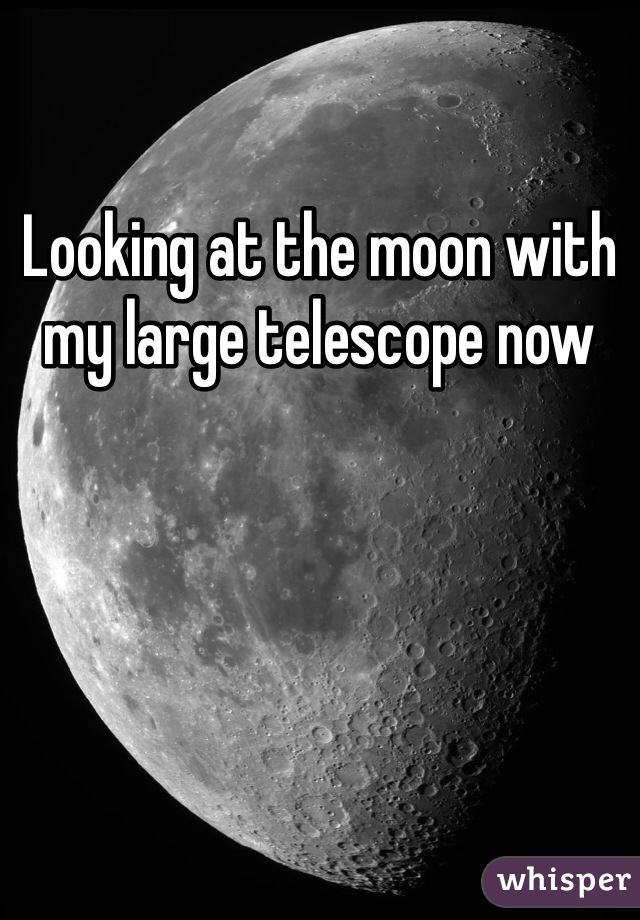 Looking at the moon with my large telescope now
