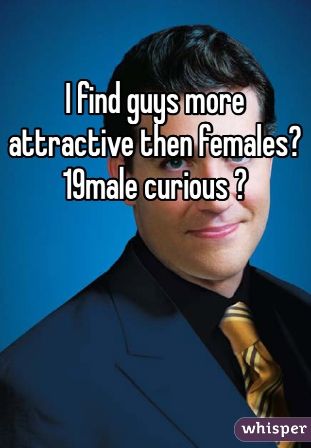 I find guys more attractive then females? 19male curious ?