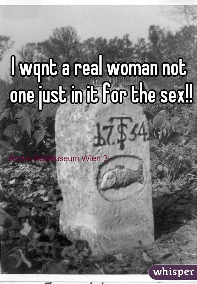 I wqnt a real woman not one just in it for the sex!!