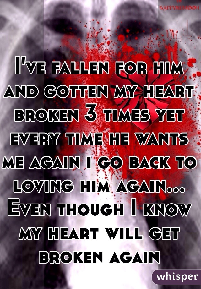I've fallen for him and gotten my heart broken 3 times yet every time he wants me again i go back to loving him again... Even though I know my heart will get broken again