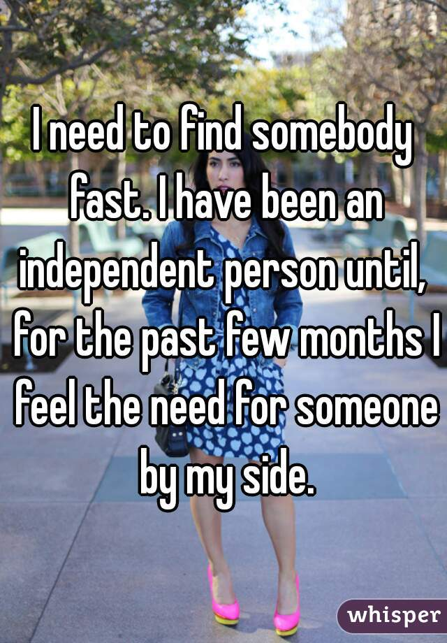 I need to find somebody fast. I have been an independent person until,  for the past few months I feel the need for someone by my side.