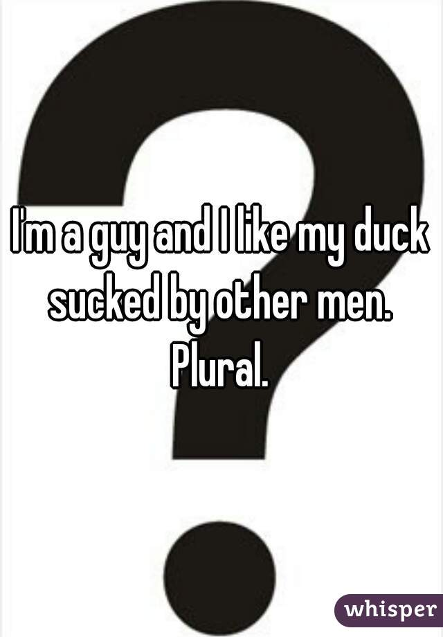 I'm a guy and I like my duck sucked by other men.  Plural.