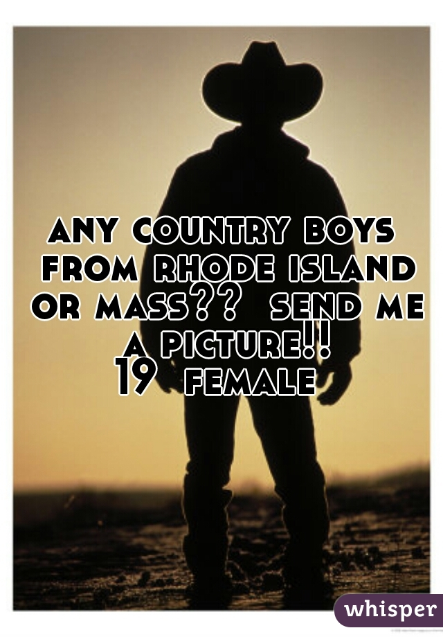 any country boys from rhode island or mass??  send me a picture!!  19  female