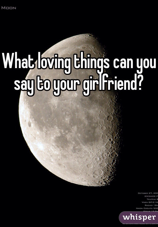 What loving things can you say to your girlfriend?