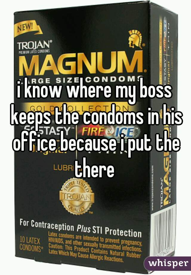 i know where my boss keeps the condoms in his office because i put the there