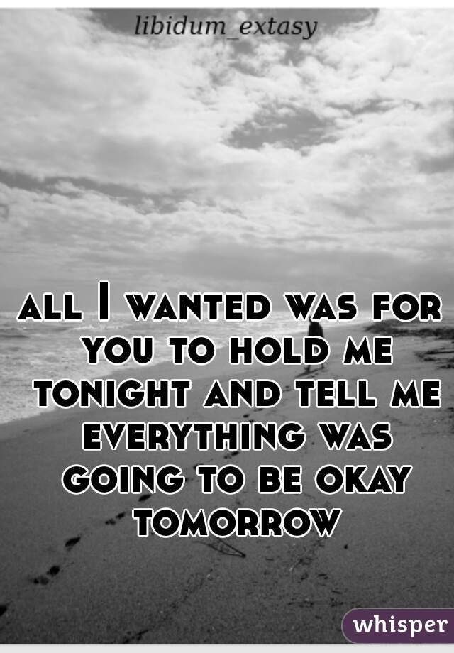 all I wanted was for you to hold me tonight and tell me everything was going to be okay tomorrow