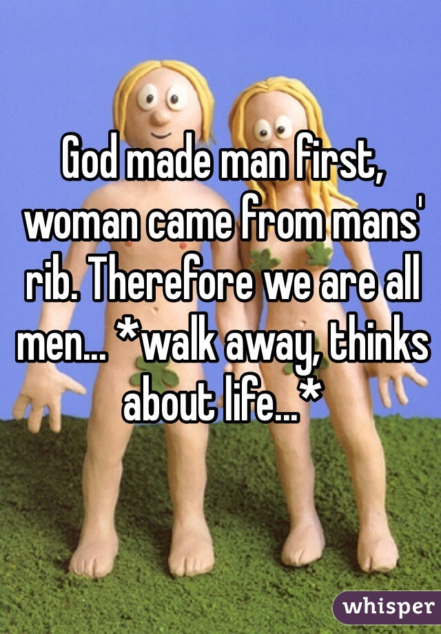 God made man first, woman came from mans' rib. Therefore we are all men... *walk away, thinks about life...*
