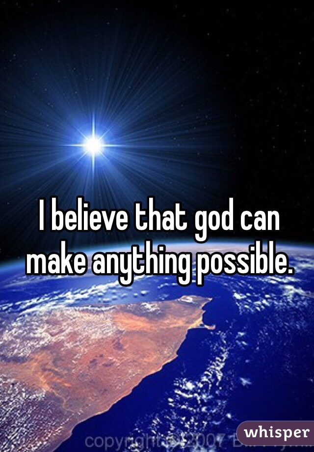 I believe that god can make anything possible.