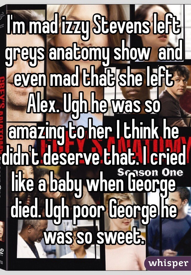 I'm mad izzy Stevens left greys anatomy show  and even mad that she left Alex. Ugh he was so amazing to her I think he didn't deserve that. I cried like a baby when George died. Ugh poor George he was so sweet.
