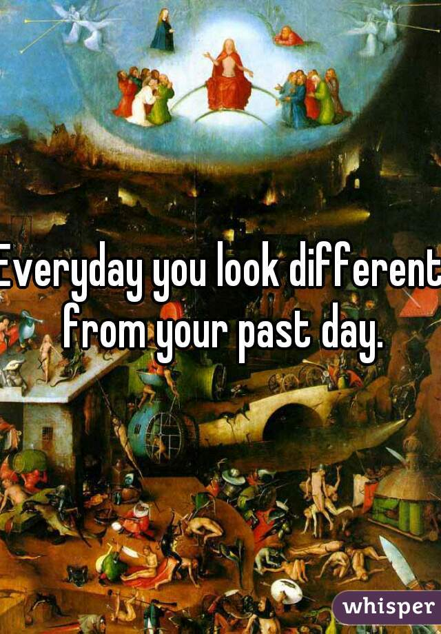 Everyday you look different from your past day.