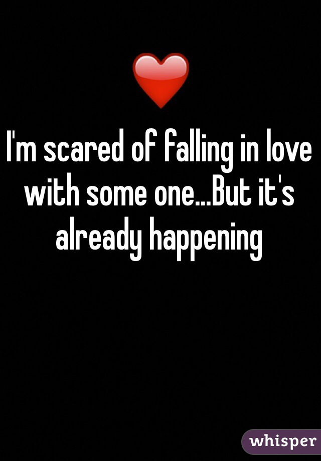 I'm scared of falling in love with some one...But it's already happening