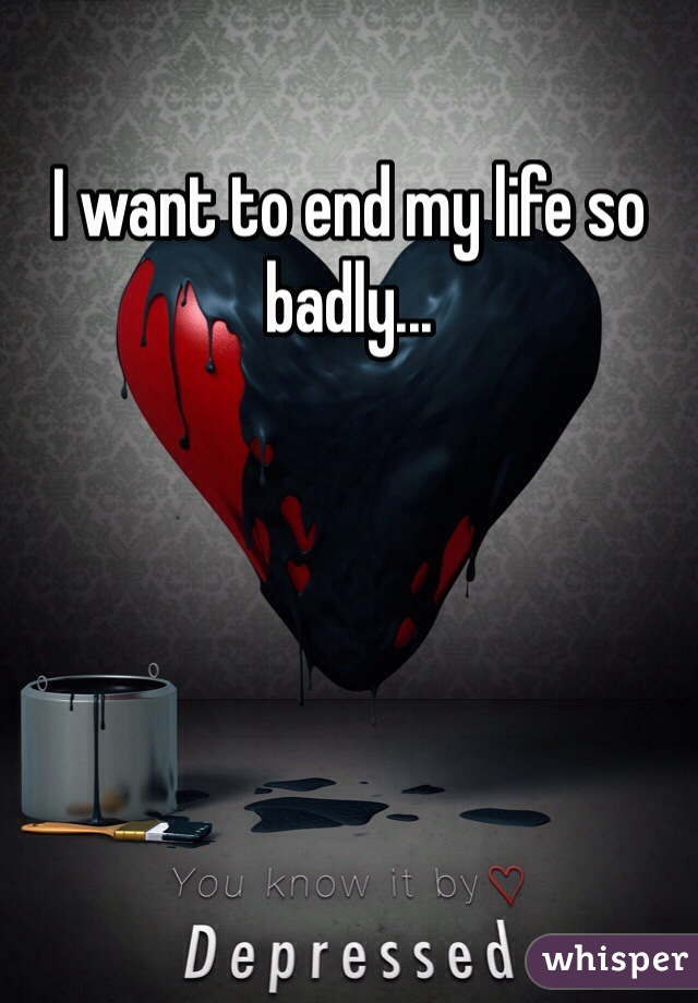 I want to end my life so badly...
