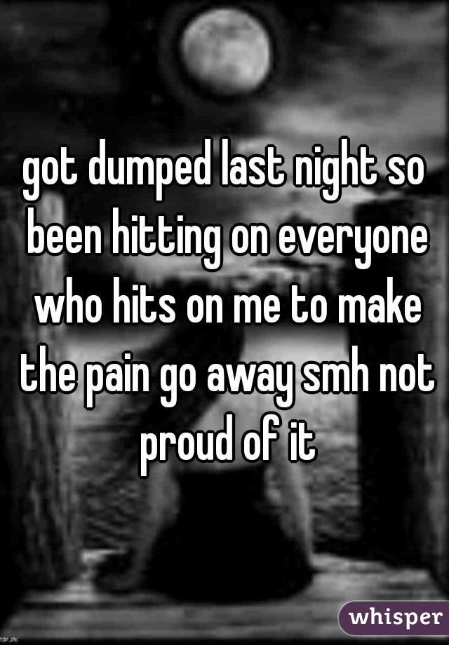got dumped last night so been hitting on everyone who hits on me to make the pain go away smh not proud of it