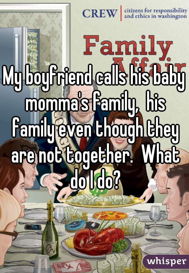 My boyfriend calls his baby momma's family,  his family even though they are not together.  What do I do?