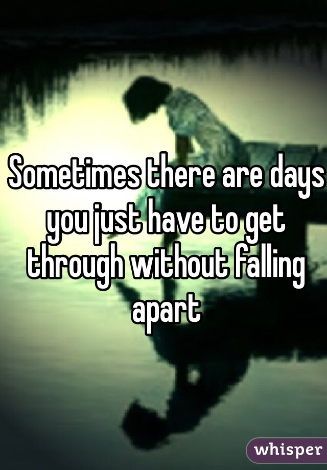 Sometimes there are days you just have to get through without falling apart