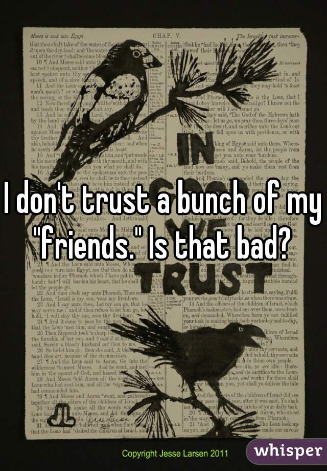 "I don't trust a bunch of my ""friends."" Is that bad?"