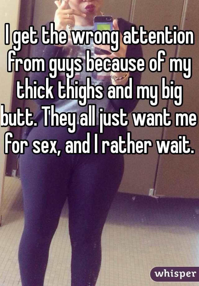 I get the wrong attention from guys because of my thick thighs and my big butt. They all just want me for sex, and I rather wait.