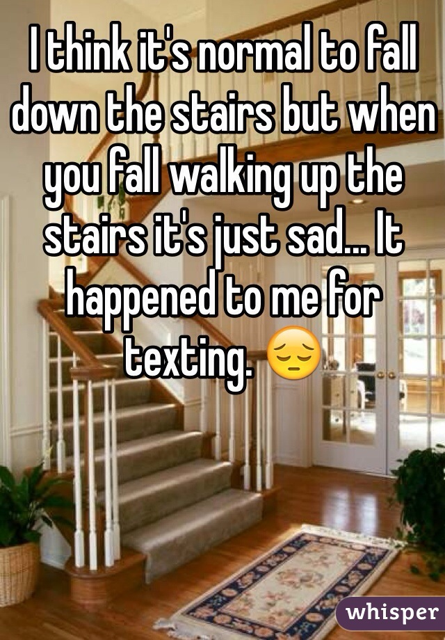 I think it's normal to fall down the stairs but when you fall walking up the stairs it's just sad... It happened to me for texting. 😔