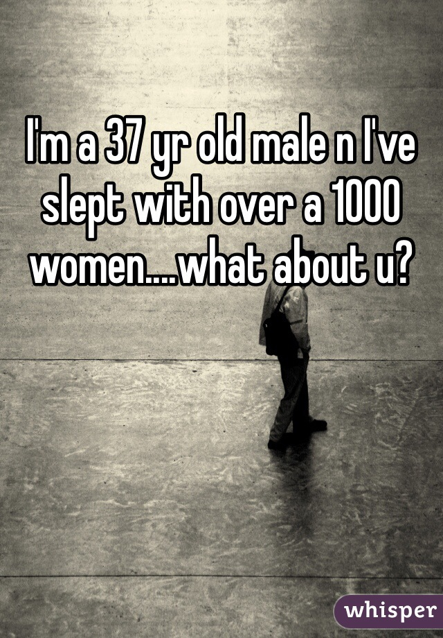 I'm a 37 yr old male n I've slept with over a 1000 women....what about u?