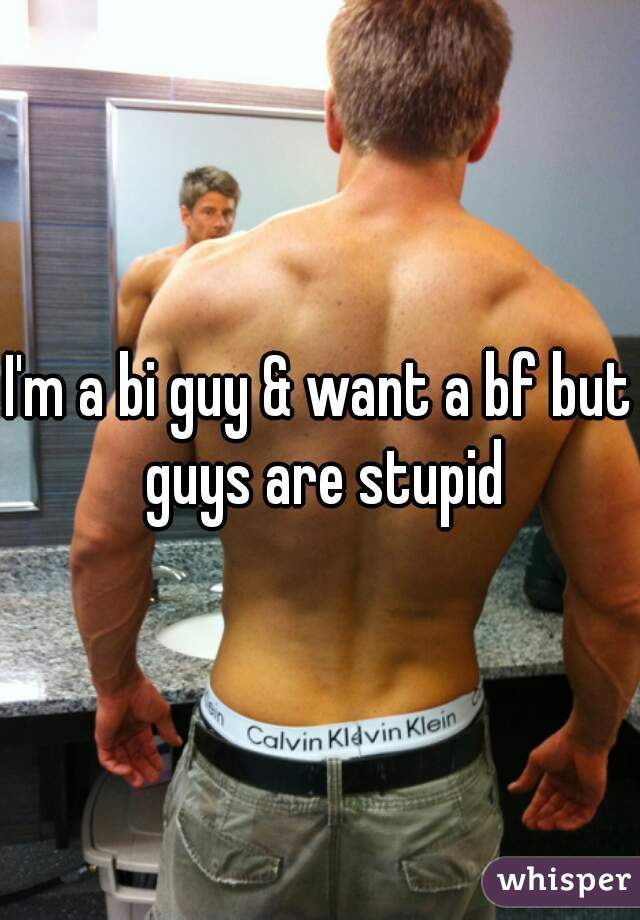 I'm a bi guy & want a bf but guys are stupid