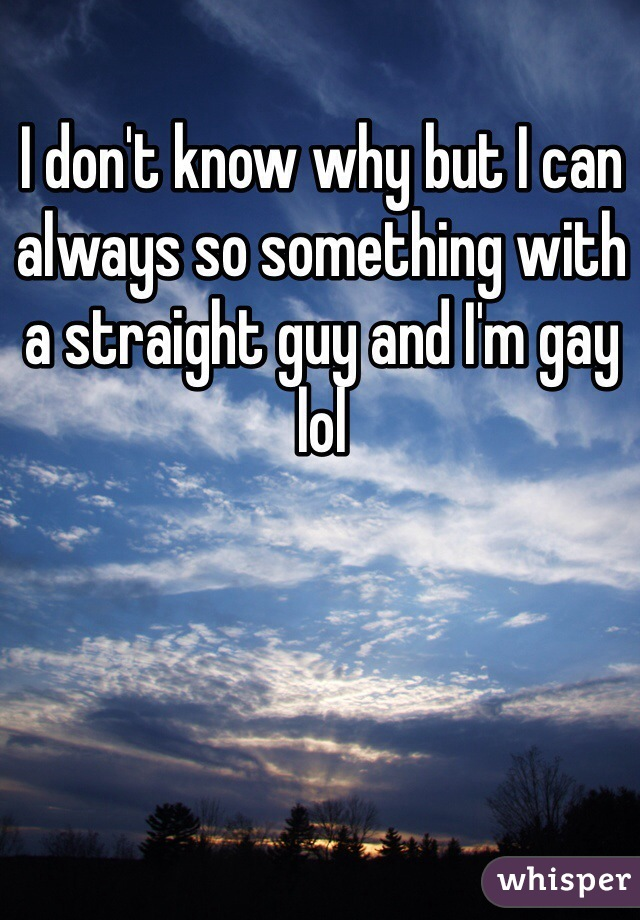 I don't know why but I can always so something with a straight guy and I'm gay lol