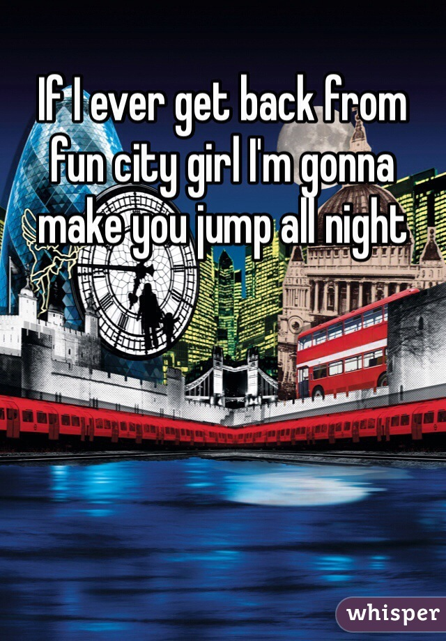 If I ever get back from fun city girl I'm gonna  make you jump all night