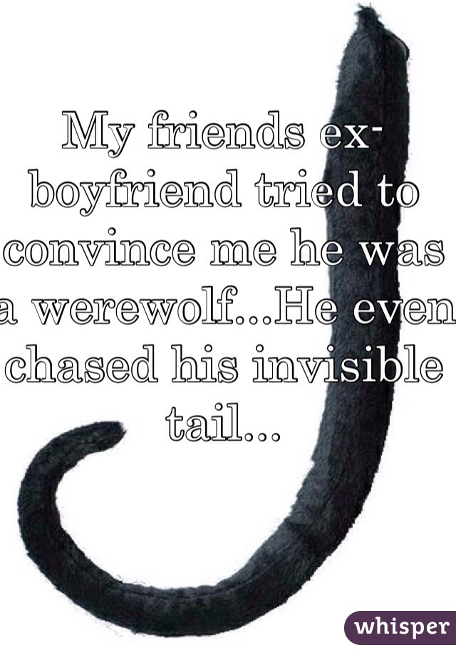 My friends ex-boyfriend tried to convince me he was a werewolf...He even chased his invisible tail...
