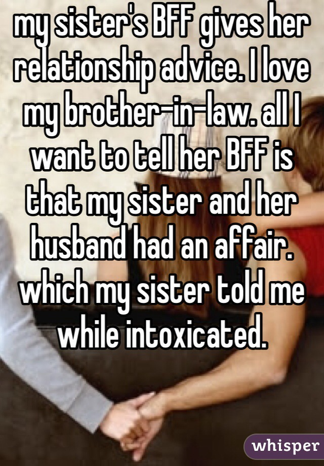 my sister's BFF gives her relationship advice. I love my brother-in-law. all I want to tell her BFF is that my sister and her husband had an affair. which my sister told me while intoxicated.
