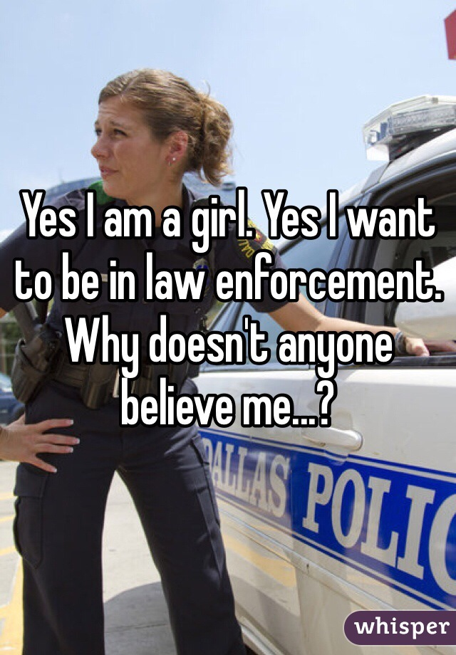 Yes I am a girl. Yes I want to be in law enforcement. Why doesn't anyone believe me...?