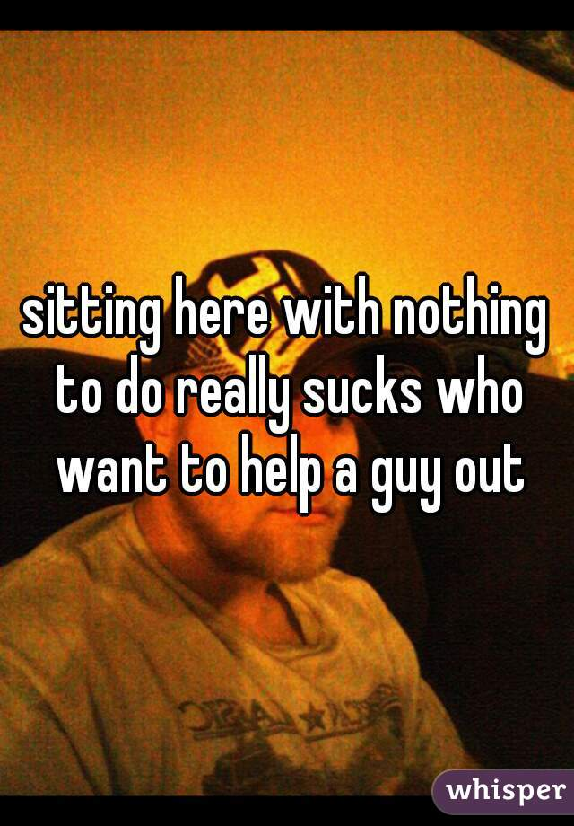 sitting here with nothing to do really sucks who want to help a guy out