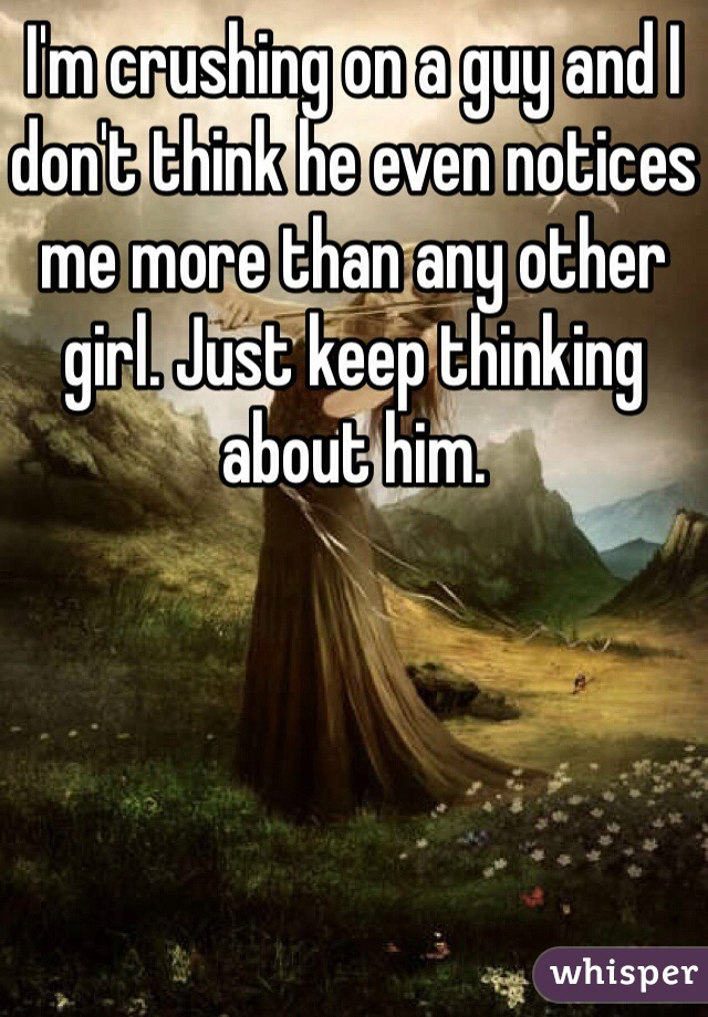 I'm crushing on a guy and I don't think he even notices me more than any other girl. Just keep thinking about him.