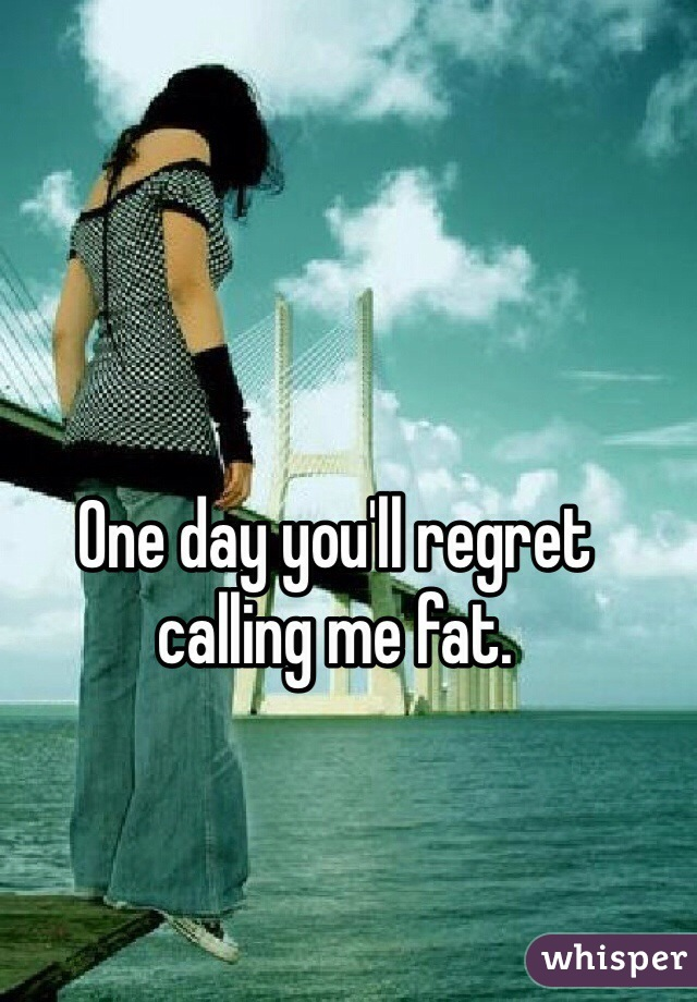 One day you'll regret calling me fat.