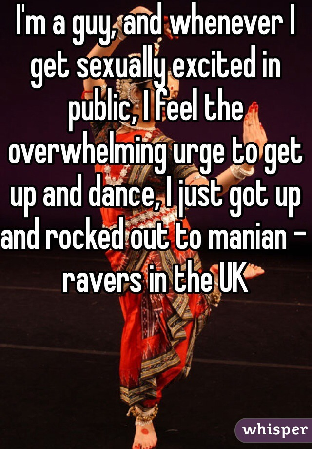 I'm a guy, and whenever I get sexually excited in public, I feel the overwhelming urge to get up and dance, I just got up and rocked out to manian - ravers in the UK